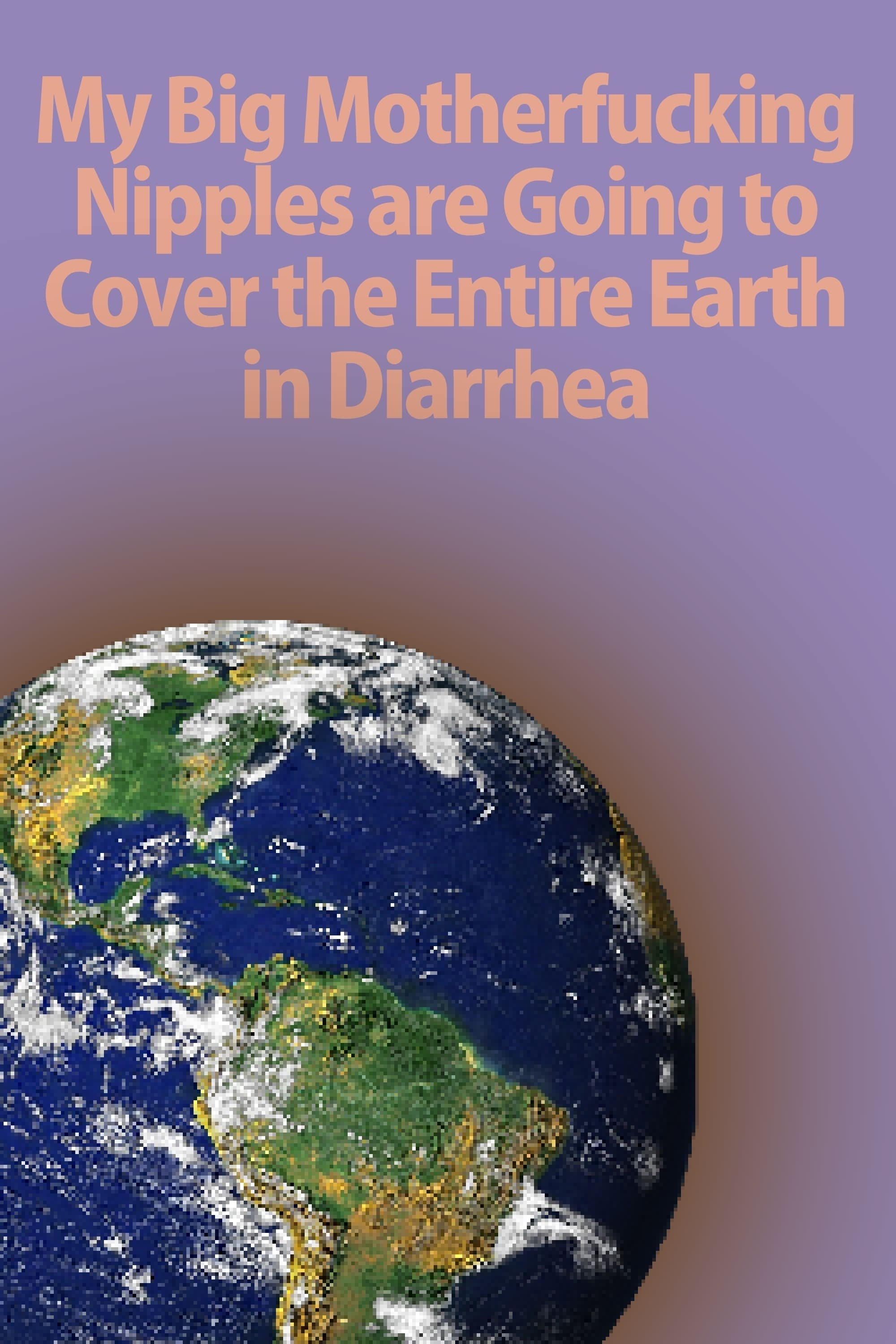 Ver My Big Motherfucking Nipples are Going to Cover the Entire Earth in Diarrhea Online HD Español ()