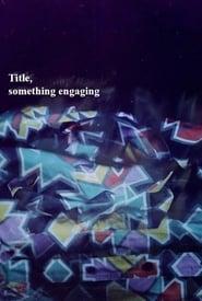 Title, Something Engaging